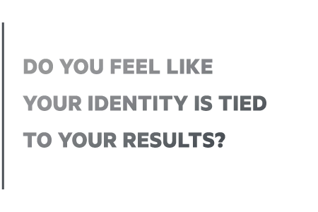 Do you feel like your identity is attached to your results?