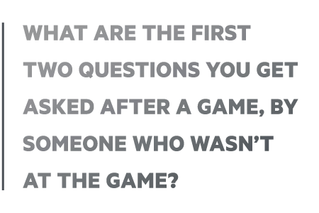 What are the first two questions you get asked after a game?