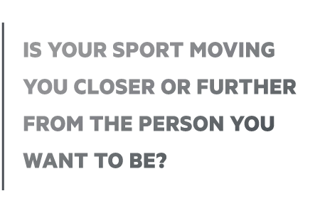 Is your sport moving you closer or further from the person you want to be?